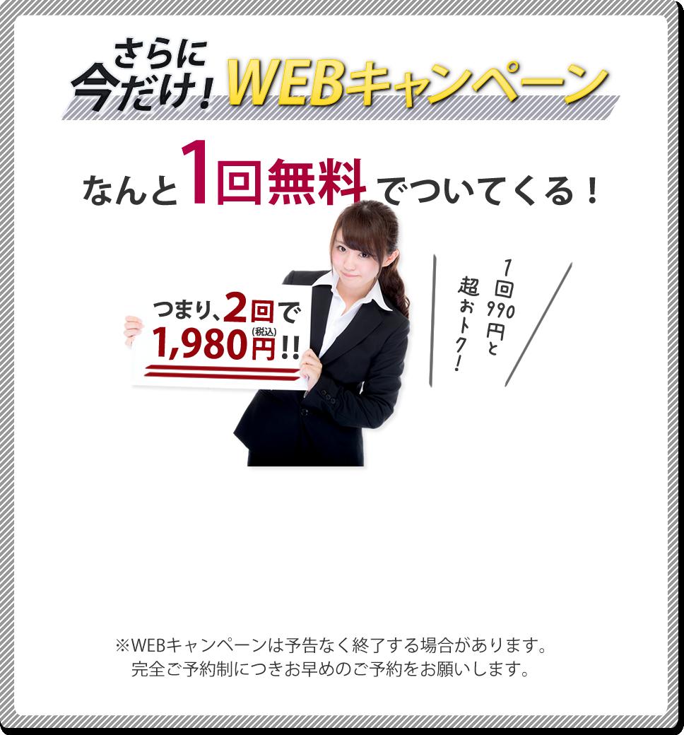 さらに今だけWEBキャンペーン!なんと1回無料でついてくる、つまり2回で1980円!